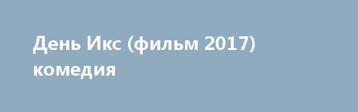 День Икс (фильм 2017) комедия http://kinofak.net/publ/komedii/den_iks_film_2017_komedija/7-1-0-5856