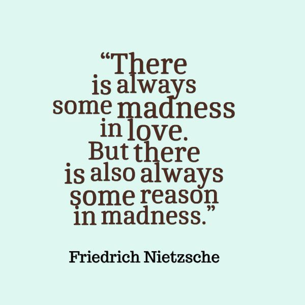 Friedrich Nietzsche, There is always some madness in love But there is also always some reason in madness