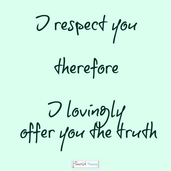 I respect you, therefore I lovingly offer you the truth #honesty #integrity