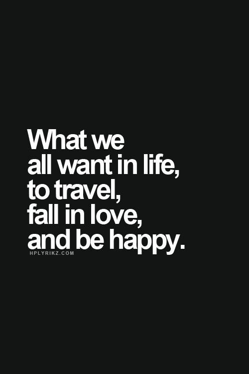What we all want in life, to travel, fall in love, and be happy.