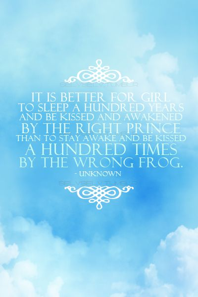 Better to sleep a hundred years and be kissed and awakened by the right prince than to stay awake and be kissed a hundred times by the wrong frog :): Princess, Wrong Frog, Girl, Wisdom, Favorite Quotes, Frogs, Fairytale, Relationship Picture