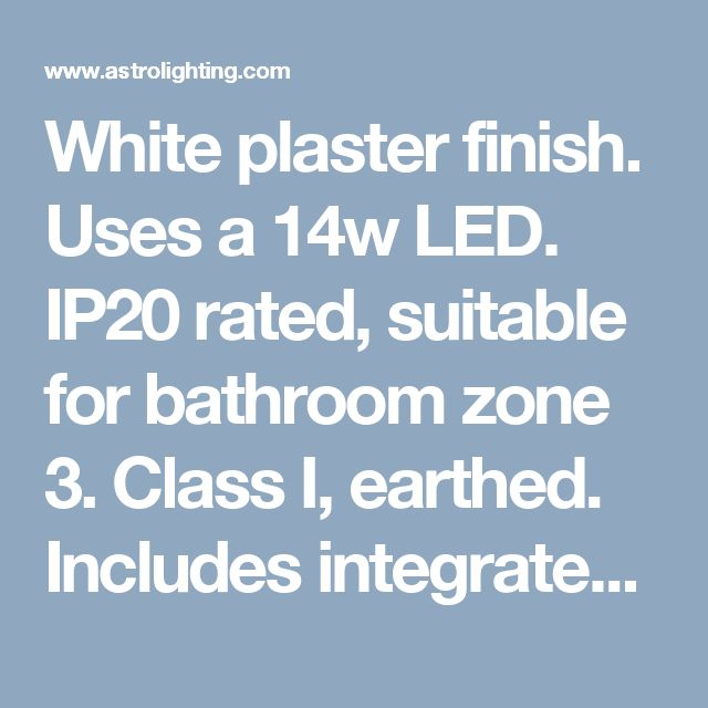 White plaster finish. Uses a 14w LED. IP20 rated, suitable for bathroom zone 3. Class I, earthed. Includes integrated LED driver. 1-10v Dimming. This product can be spray painted. 1198 lumens.