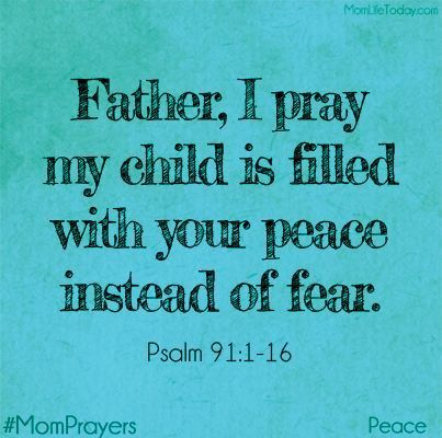 Father, I pray my child is filled with your peace instead of with fear. Psalm 91:1-16 #MomPrayersSingle Mom Quotes #mom #motherhood