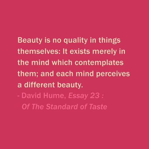 Quote Of The Day: November 11, 2013  Beauty is no quality in things themselves: It exists merely in the mind which contemplates them; and each mind perceives a different beauty. — David Hume, Essay 23 : Of The Standard of Taste #quotes