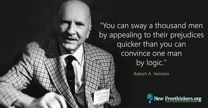 You can sway a thousand men by appealing to their prejudices quicker than you can convince one man by logic.  ~ Robert A. Heinlein