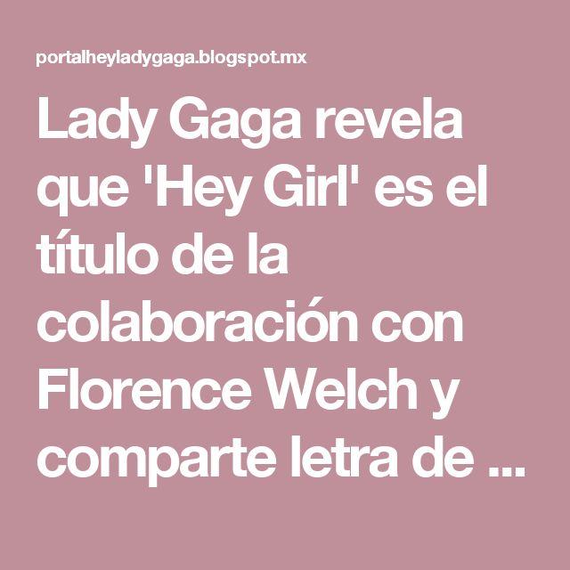 Lady Gaga revela que 'Hey Girl' es el título de la colaboración con Florence Welch y comparte letra de la canción.   Hey Lady Gaga