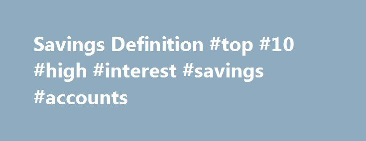 Savings Definition #top #10 #high #interest #savings #accounts http://savings.remmont.com/savings-definition-top-10-high-interest-savings-accounts/  Savings What are 'Savings' Savings, according to Keynesian economics. consists of the amount left over...