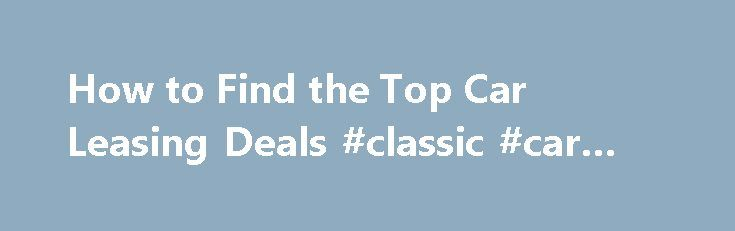 How to Find the Top Car Leasing Deals #classic #car #trader http://car.remmont.com/how-to-find-the-top-car-leasing-deals-classic-car-trader/  #car leasing deals # How to Find the Top Car Leasing Deals Vehicle Leasing Rewards. Find Online Car Leasing Options When Looking for A New Car. Shopping for a new car lease can be confusing. From choosing the right new car to lease to finding the best car leasing deals. smart choices need to be […]The post How to Find the Top Car Leasing Deals #classic…