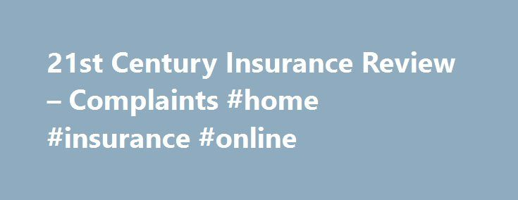 21st Century Insurance Review – Complaints #home #insurance #online http://insurance.remmont.com/21st-century-insurance-review-complaints-home-insurance-online/  #21st auto insurance # 21st Century Insurance Review 21st Century Insurance Summary 21st Century Insurance is a wholly owned subsidiary of Farmers Insurance Group. headquartered out of Wilmington, Delaware. The company got its start in 1958 as an inter-insurance exchange under the name 20th Century Insurance. It subsequently changed…