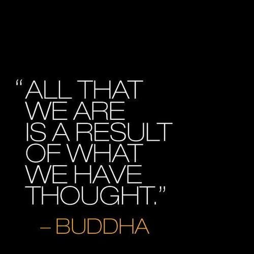 """""""All that we are is a result of what we have thought."""" Buddha"""