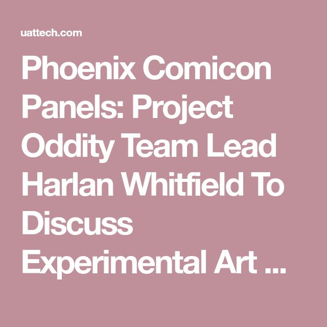 Phoenix Comicon Panels: Project Oddity Team Lead Harlan Whitfield To Discuss Experimental Art & Game Design