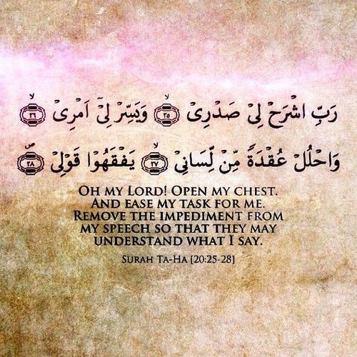 {Oh my Lord, open my chest. And ease my task for me. And remove the impediment from my speech so that they may understand what I say.} Surah Ta-Ha (20:25-28)