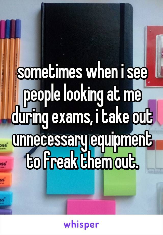 sometimes when i see people looking at me during exams, i take out unnecessary equipment to freak them out.