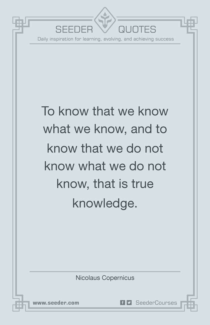 To know that we know what we know, and to know that we do not know what we do not know, that is true knowledge. - Nicolaus Copernicus   http://seeder.com