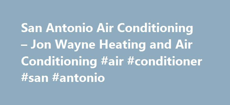 San Antonio Air Conditioning – Jon Wayne Heating and Air Conditioning #air #conditioner #san #antonio http://ireland.remmont.com/san-antonio-air-conditioning-jon-wayne-heating-and-air-conditioning-air-conditioner-san-antonio/  # A Cool, Comfortable Home within 24 hours A Cool, Comfortable Home within 24 hours Spend Less On Utility Bills. If you're like many of our customers, your system is not the correct size for your home. A bigger system is not always better – it can lead to an overly…