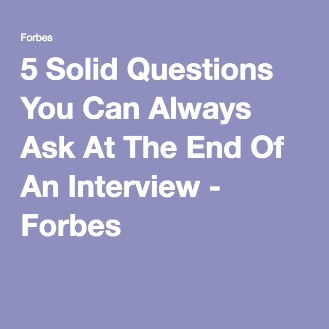 5 Solid Questions You Can Always Ask At The End Of An Interview - Forbes