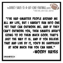 """I've had smarter people around me all my life, but I haven't run into one yet that can outwork me. And if they can't outwork you, then smarts aren't going to do them much good. That's just the way it is, and if you believe that and live by it, you'd be surprised at how much fun you can have."" -Woody Hayes"