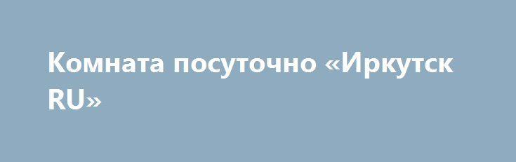Комната посуточно «Иркутск RU» http://www.pogruzimvse.ru/doska54/?adv_id=34780  Сдается комната в двухкомнатной квартире в одном из самых красивых районов Москвы. Вокруг очень развитая инфраструктура с множеством магазинов, торговых центров, кинотеатров, ресторанов, кафе, аптек.   Квартира с отличным евро ремонтом, большой кухней и раздельным санузлом. Всегда чистая и гостеприимная атмосфера. Сама комната закрывается на ключ.   Имеется весь набор основной бытовой техники, кухонных…