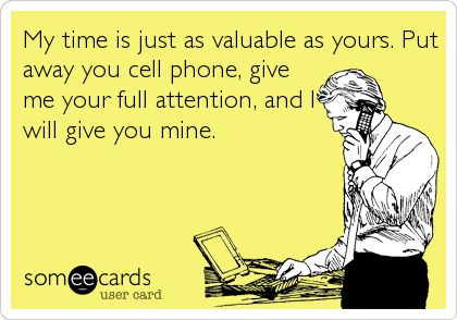 My time is just as valuable as yours. Put away you cell phone, give me your full attention, and I will give you mine.