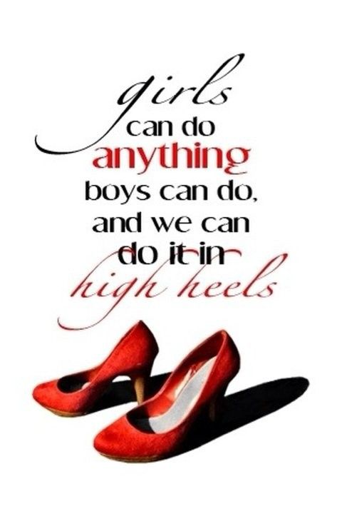 """""""Girl can do anything boys can do, and we can do it in high heels."""""""