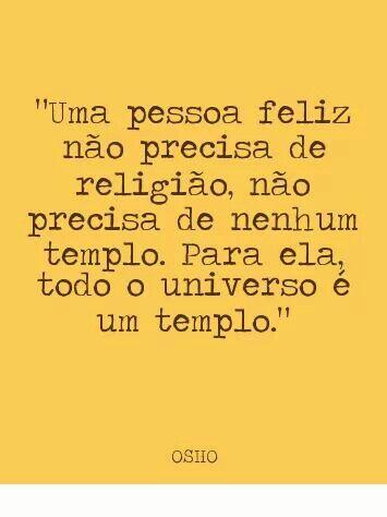 """""""Uma pessoa feliz não precisa de religião, não precisa de nenhum templo. Para ela, todo o universo é um templo."""" - Osho."""