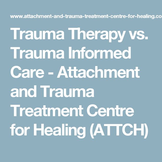 Trauma Therapy vs. Trauma Informed Care - Attachment and Trauma Treatment Centre for Healing (ATTCH)