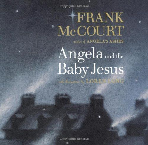 Frank McCourt . Angela and the Baby Jesus . { a captivating Christmas story about Angela as a child compelled to rescue the Baby Jesus and take him home } . book#23