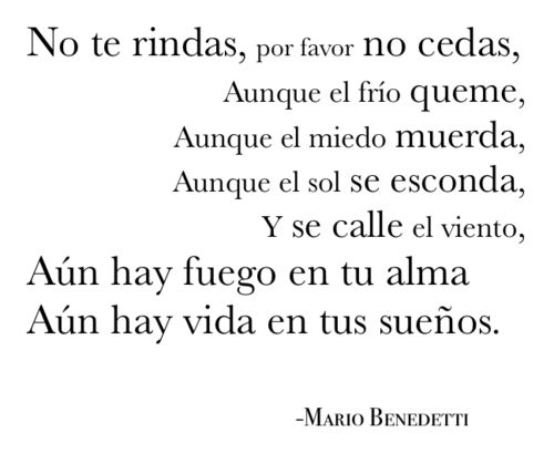 mario benedetti:   Don't give up, please don't give way,  Even if the cold burns,  Even if fear bites,  Even if the sun sets,  And the wind goes silent,  There is still fire in your soul  There is still life in your dreams