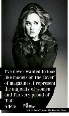 """I've never wanted to look like #models on the cover of magazines. I represent the majority of #women and I'm very proud of that."" – #Adele"