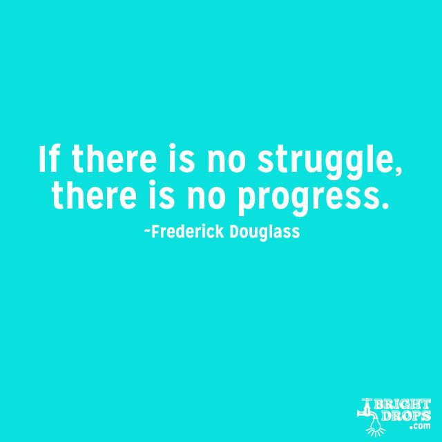 """""""If there is no struggle, there is no progress."""" ~Frederick Douglass Struggle is often lamented as a bad thing, as a sign that you won't get what you want and things are going to turn out poorly. . Think about it: a life without struggle would mean that you are playing it safe, staying with what you know, and limiting your own evolution and growth. Struggle is a sign that you are pushing yourself, testing your limits, and making real progress."""