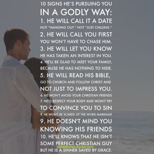 "10 Signs He's Pursuing You In a Godly Way 1. He will call it a date. Not ""hanging out."" Not ""just chilling."" 2. He will pursue you. He will call you first. He will text you first. You won't have to chase him. 3. He will let you know he has taken an..."