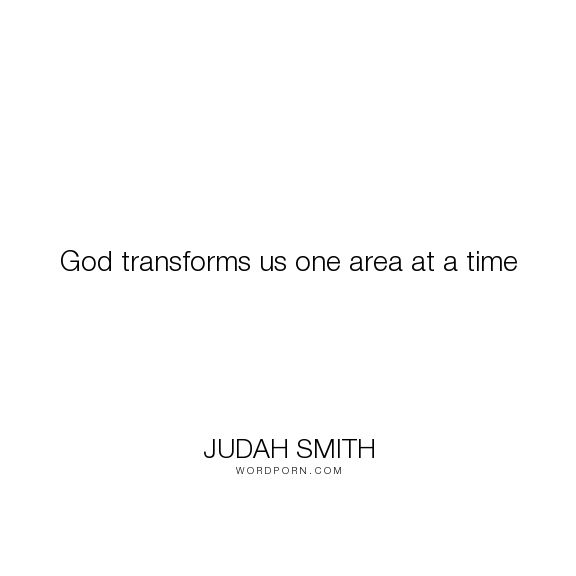 "Judah Smith - ""God transforms us one area at a time"". god, transform"