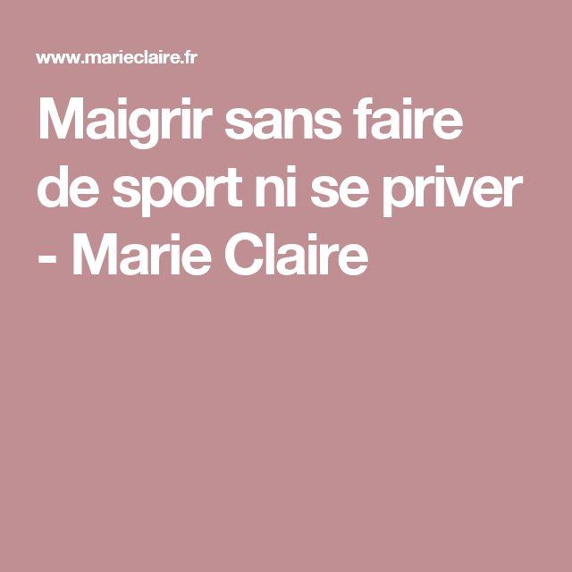 Maigrir sans faire de sport ni se priver - Marie Claire lire la suite / http://www.sport-nutrition2015.blogspot.com