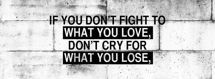 If you don't fight to what you love, don't cry for what you lose.