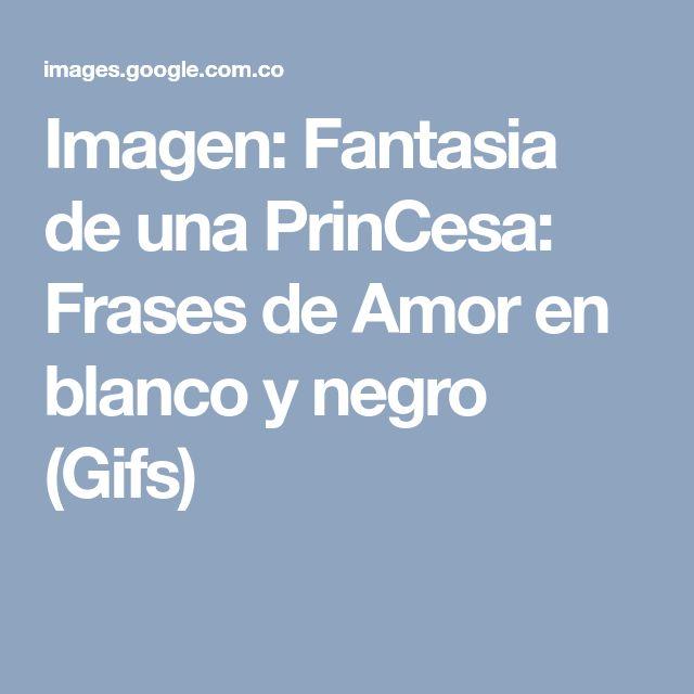 Imagen: Fantasia de una PrinCesa: Frases de Amor en blanco y negro (Gifs)