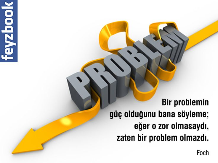 Bir problemin güç olduğunu bana söyleme; eğer o zor olmasaydı, zaten bir problem olmazdı.   Foch