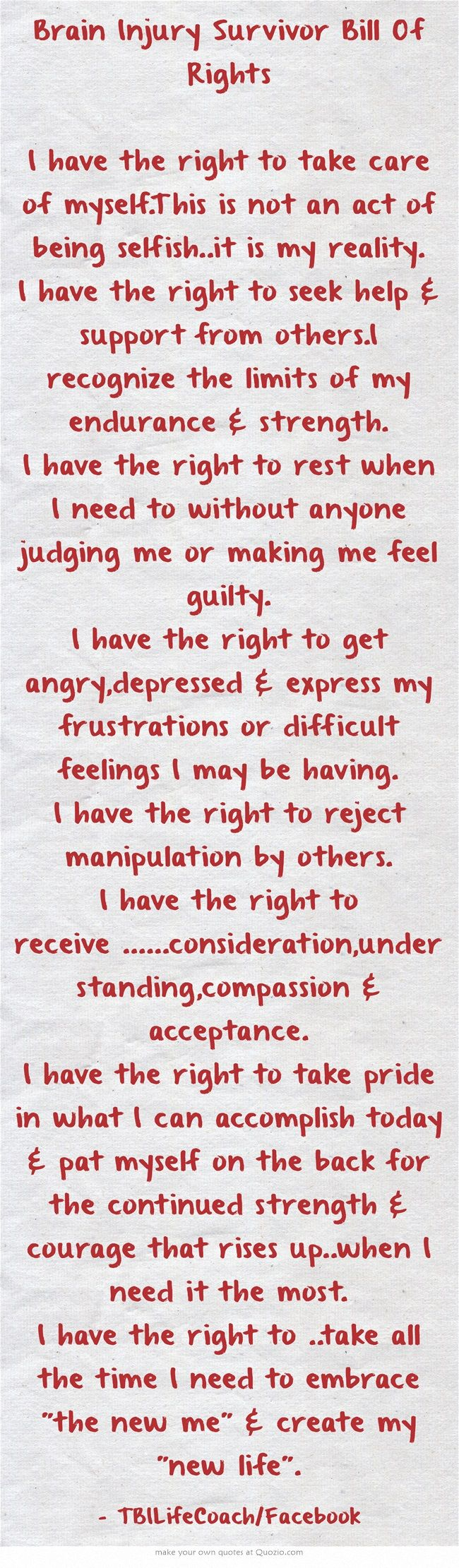 Brain Injury Survivor Bill Of Rights I have the right to take care of myself.This is not an act of being selfish..it is my reality. I have the right to seek help & support from others.I recognize the limits of my endurance & strength. I have the right to rest when I need to without anyone judging me or making me feel guilty. I have the right to get angry,depressed & express my frustrations or difficult feelings I may be having. I have the right to reject manipulation by...