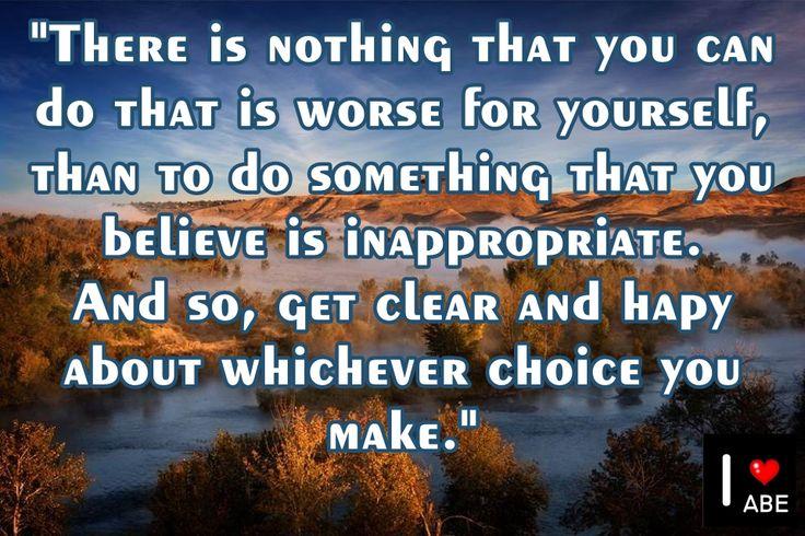 No hay nada que puedas hacer peor para ti mismo, que hacer algo que crees que es inapropiado.  Y por lo tanto, consigue estar claro y FELIZ acerca de cualquier elección que realices.