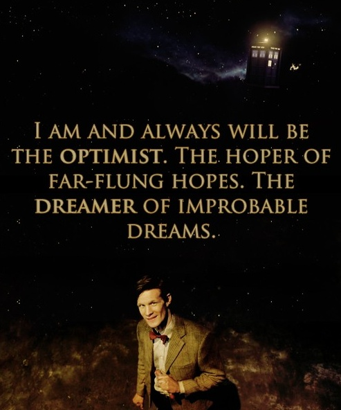 *I Am And Always Will Be The Optimist. The Hoper Of far-Flung Hopes. The Dreamer Of Improbable Dreams. -Dr. Who