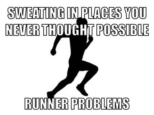 Runner problems: sweating in places you never thought possible. Haha, this is so true...