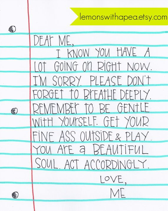 Dear Me. I know you have a lot going on right now. I'm sorry. Please don't forget to breathe deeply. Remember to be gentle with yourself. Get your fine ass outside play. You are a beautiful soul. Act accordingly. Love, Me