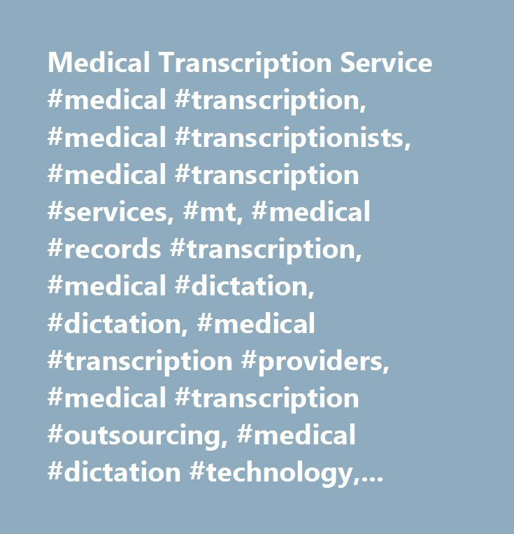 Medical Transcription Service #medical #transcription, #medical #transcriptionists, #medical #transcription #services, #mt, #medical #records #transcription, #medical #dictation, #dictation, #medical #transcription #providers, #medical #transcription #outsourcing, #medical #dictation #technology, #at #home #medical #transcription #jobs, #online #medical #transcription, #medical #transcription, #100% #us #based #dictation, #voice #recognition, #document #management, #hl7, #hipaa, #mt, #qa…