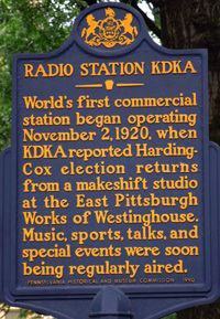 """Pittsburgh was the site of the first licensed, commercial radio station.  """"This is KDKA, of the Westinghouse Electric and Manufacturing Company, in East Pittsburgh, Pennsylvania. We shall now broadcast the election returns."""" —Leo Rosenburg, on the very first radio broadcast by KDKA, November 2, 1920"""