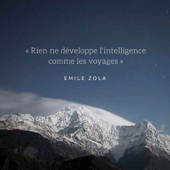 « Rien ne développe l'intelligence comme les voyages. » Emile Zola nothing develops intelligence like travel.