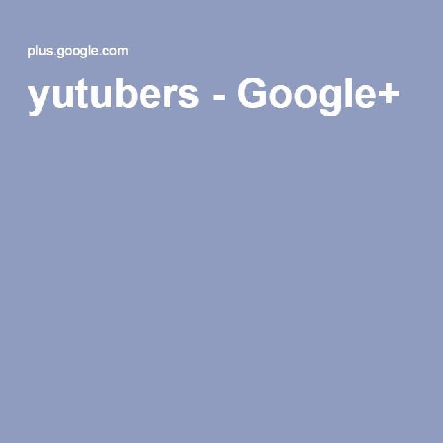 yutubers - Google+