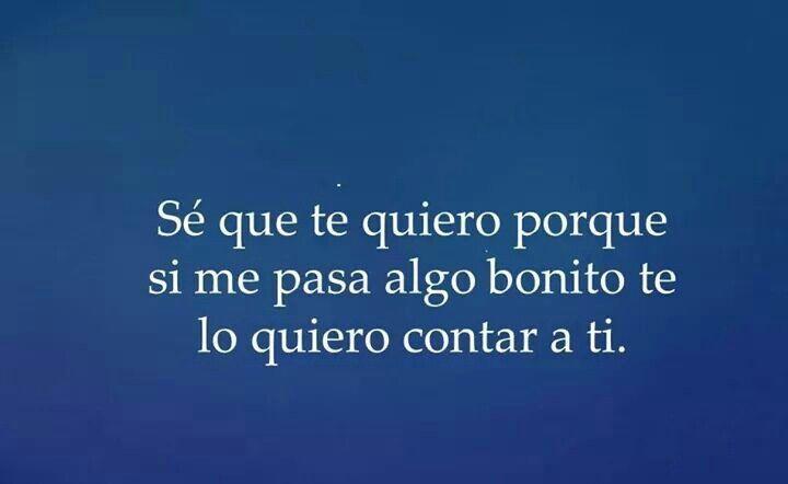 Sé que te quiero porque si me pasa algo bonito, te lo quiero contar a ti! #Love #Quote