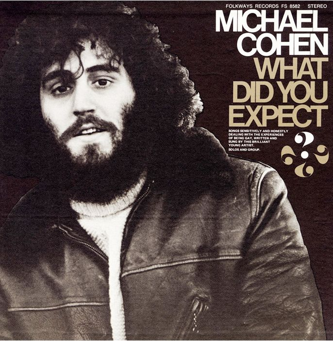 """""""What Did You Expect...?: Songs about the Experiences of being Gay"""" by Michael Cohen. The late 1960s-early 1970s marked an important stage in the LGBTQ rights movement in the United States, and singer-songwriter Michael Cohen was a pioneering voice on the personal experience of being gay during this period. His poetic lyrics deal with coming out, drug use, love, promiscuity, self-doubt and self-worth. Out of """"bitter beginnings...I'll know my life is worth living."""""""