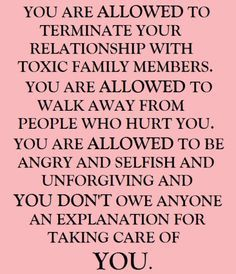 You are allowed to terminate your relationship with toxic family members. You are allowed to walk away from people who hurt you. You are allowed to be angry & selfish & unforgiving & don't owe anyone an explanation for taking care of you.