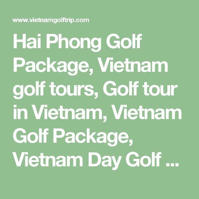 Hai Phong Golf Package, Vietnam golf tours, Golf tour in Vietnam, Vietnam Golf Package, Vietnam Day Golf Tour, Vietnam Golf Holiday