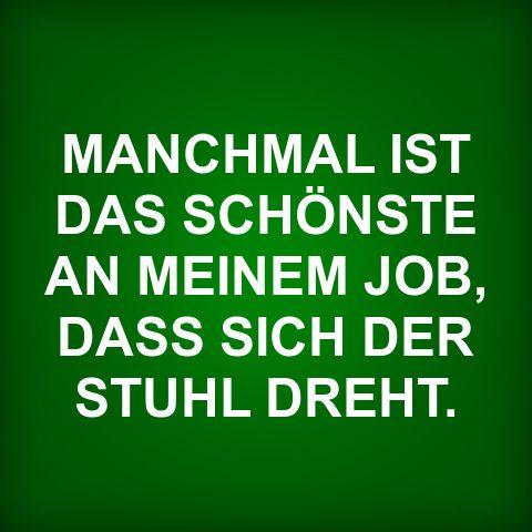 MANCHMAL IST DAS SCHÖNSTE AN MEINEM JOB, DASS SICH DER STUHL DREHT.